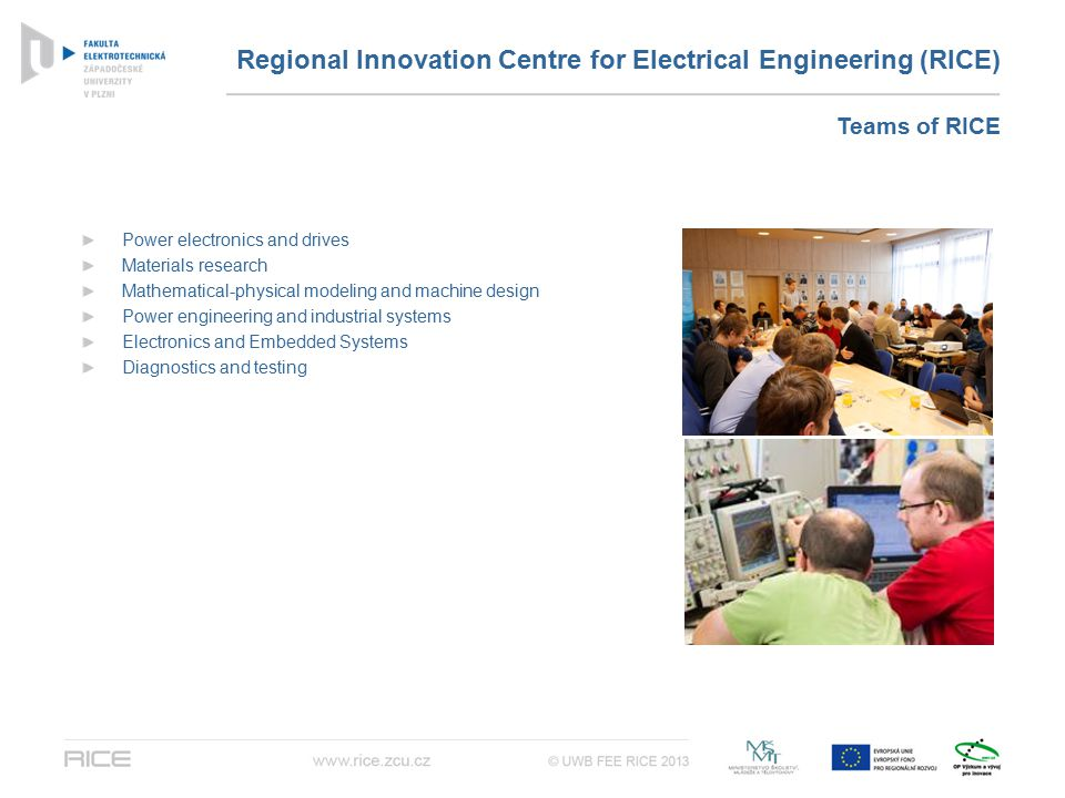 Regional Innovation Centre for Electrical Engineering (RICE) Power electronics and drives Materials research Mathematical-physical modeling and machine design Power engineering and industrial systems Electronics and Embedded Systems Diagnostics and testing Teams of RICE