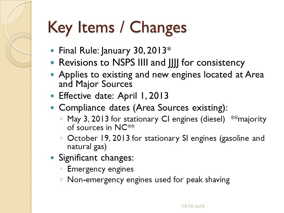 Key Items / Changes Final Rule: January 30, 2013* Revisions to NSPS IIII and JJJJ for consistency Applies to existing and new engines located at Area and Major Sources Effective date: April 1, 2013 Compliance dates (Area Sources existing): ◦ May 3, 2013 for stationary CI engines (diesel) **majority of sources in NC** ◦ October 19, 2013 for stationary SI engines (gasoline and natural gas) Significant changes: ◦ Emergency engines ◦ Non-emergency engines used for peak shaving *78 FR 6674