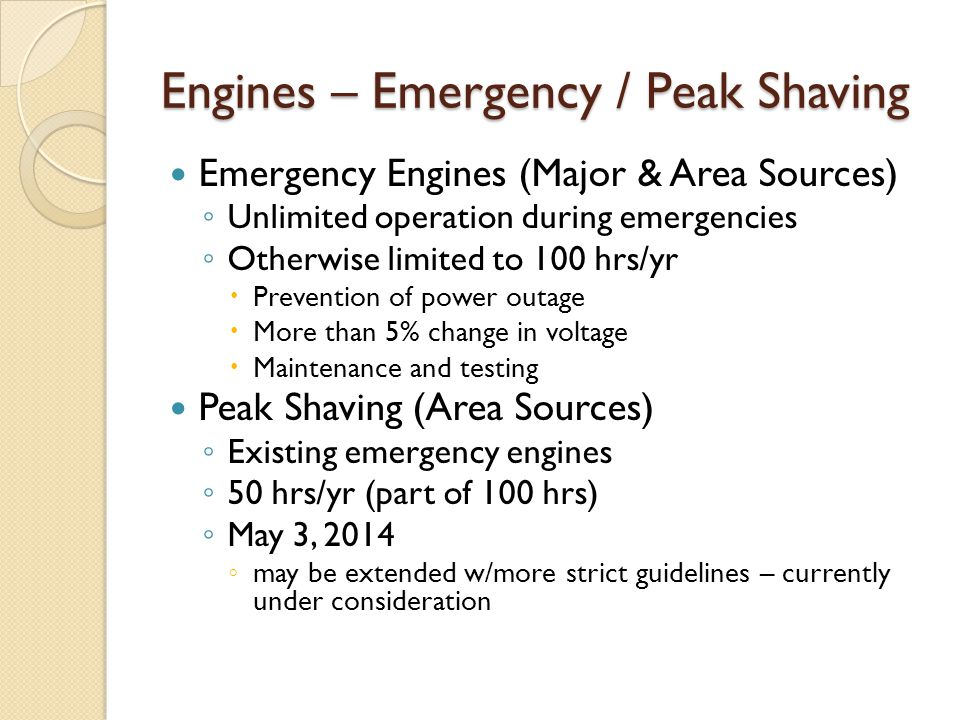 Engines – Emergency / Peak Shaving Emergency Engines (Major & Area Sources) ◦ Unlimited operation during emergencies ◦ Otherwise limited to 100 hrs/yr  Prevention of power outage  More than 5% change in voltage  Maintenance and testing Peak Shaving (Area Sources) ◦ Existing emergency engines ◦ 50 hrs/yr (part of 100 hrs) ◦ May 3, 2014 ◦ may be extended w/more strict guidelines – currently under consideration