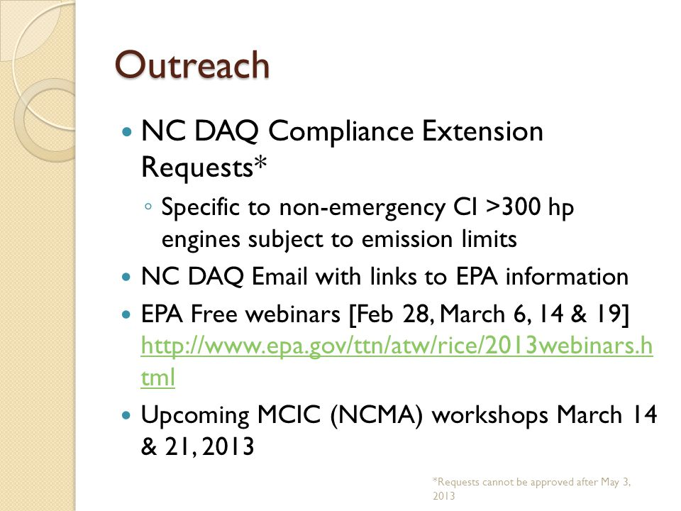 Outreach NC DAQ Compliance Extension Requests* ◦ Specific to non-emergency CI >300 hp engines subject to emission limits NC DAQ Email with links to EPA information EPA Free webinars [Feb 28, March 6, 14 & 19] http://www.epa.gov/ttn/atw/rice/2013webinars.h tml http://www.epa.gov/ttn/atw/rice/2013webinars.h tml Upcoming MCIC (NCMA) workshops March 14 & 21, 2013 *Requests cannot be approved after May 3, 2013