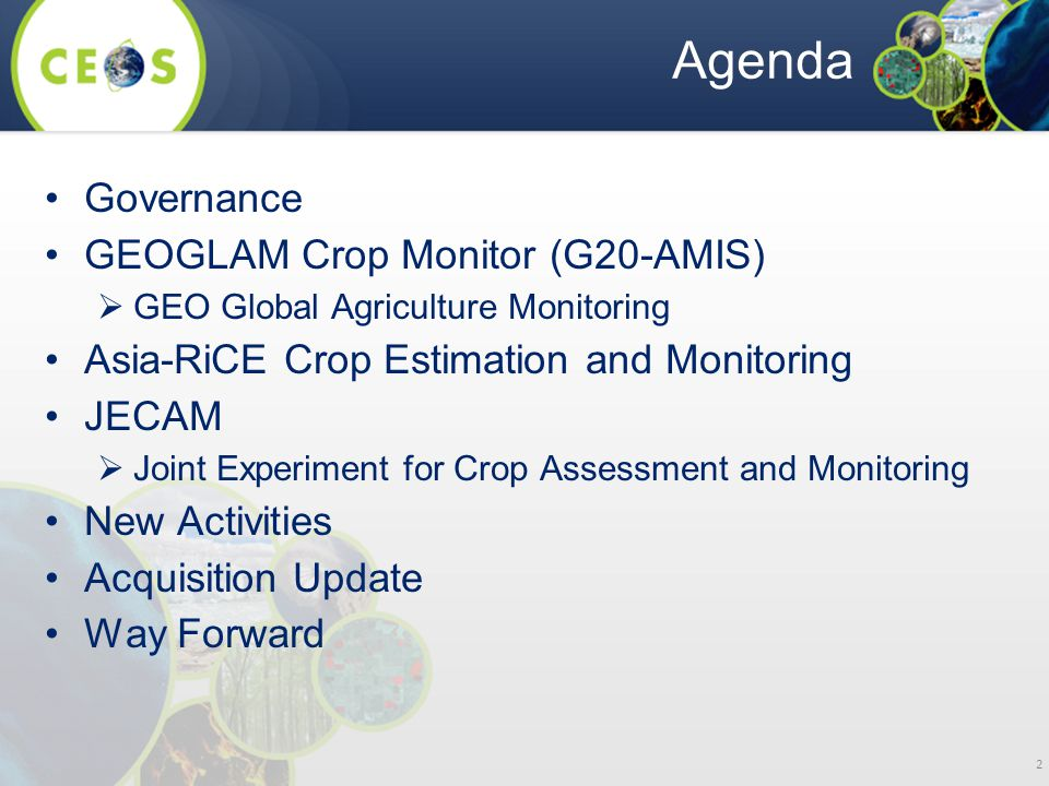 Agenda Governance GEOGLAM Crop Monitor (G20-AMIS)  GEO Global Agriculture Monitoring Asia-RiCE Crop Estimation and Monitoring JECAM  Joint Experiment for Crop Assessment and Monitoring New Activities Acquisition Update Way Forward 2