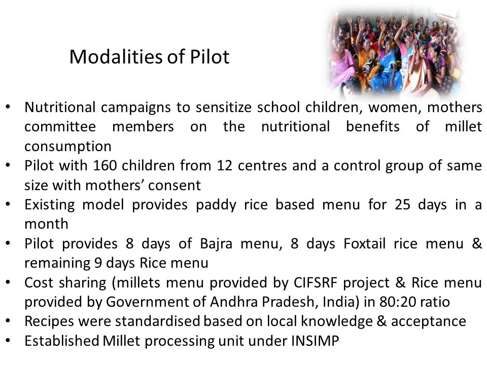 Modalities of Pilot Nutritional campaigns to sensitize school children, women, mothers committee members on the nutritional benefits of millet consumption Pilot with 160 children from 12 centres and a control group of same size with mothers' consent Existing model provides paddy rice based menu for 25 days in a month Pilot provides 8 days of Bajra menu, 8 days Foxtail rice menu & remaining 9 days Rice menu Cost sharing (millets menu provided by CIFSRF project & Rice menu provided by Government of Andhra Pradesh, India) in 80:20 ratio Recipes were standardised based on local knowledge & acceptance Established Millet processing unit under INSIMP