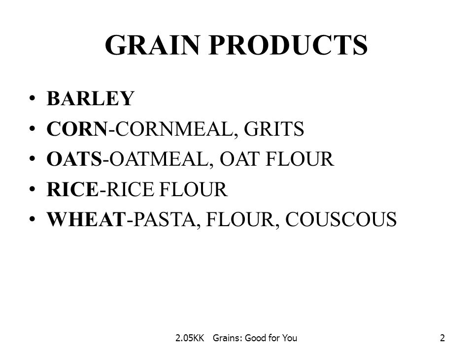 2.05KK Grains: Good for You1 GRAINS: GOOD FOR YOU BARLEY CORN OATS RICE WHEAT REMEMBER: Grains are a great source of carbohydrates.