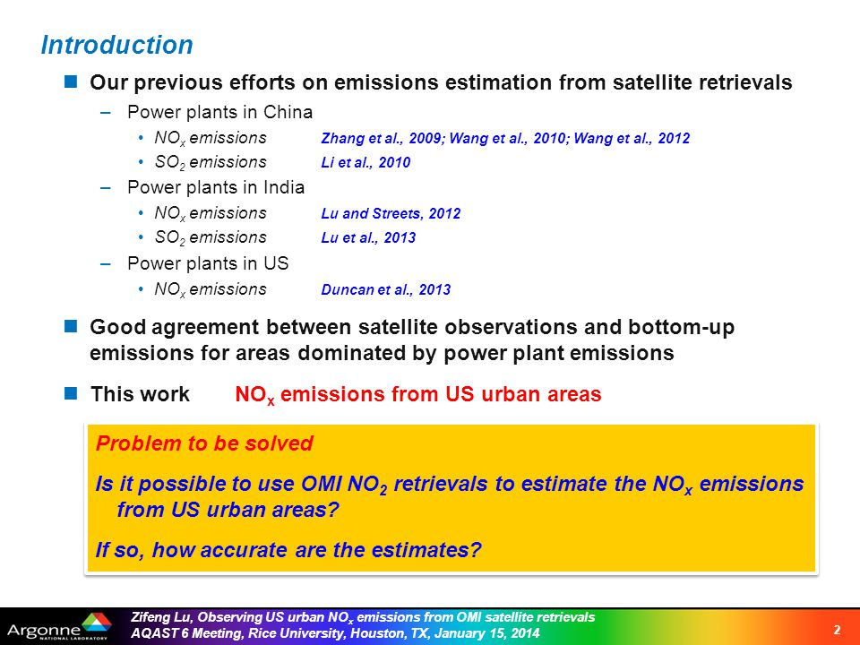 Zifeng Lu, Observing US urban NO x emissions from OMI satellite retrievals AQAST 6 Meeting, Rice University, Houston, TX, January 15, 2014 Introduction 2 Our previous efforts on emissions estimation from satellite retrievals –Power plants in China NO x emissions Zhang et al., 2009; Wang et al., 2010; Wang et al., 2012 SO 2 emissions Li et al., 2010 –Power plants in India NO x emissions Lu and Streets, 2012 SO 2 emissions Lu et al., 2013 –Power plants in US NO x emissions Duncan et al., 2013 Good agreement between satellite observations and bottom-up emissions for areas dominated by power plant emissions This work NO x emissions from US urban areas Problem to be solved Is it possible to use OMI NO 2 retrievals to estimate the NO x emissions from US urban areas.