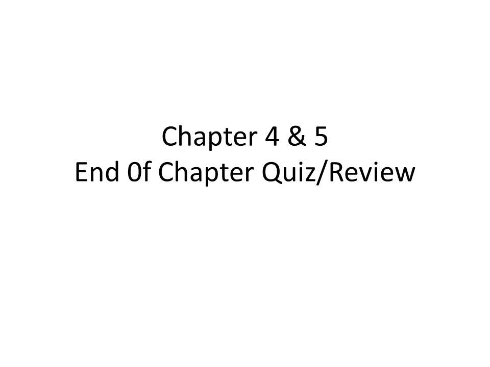 Chapter 4 & 5 End 0f Chapter Quiz/Review