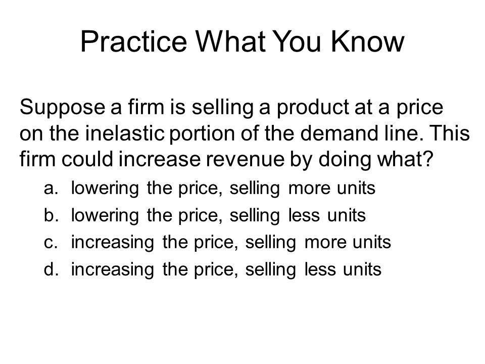 Practice What You Know Suppose a firm is selling a product at a price on the inelastic portion of the demand line.