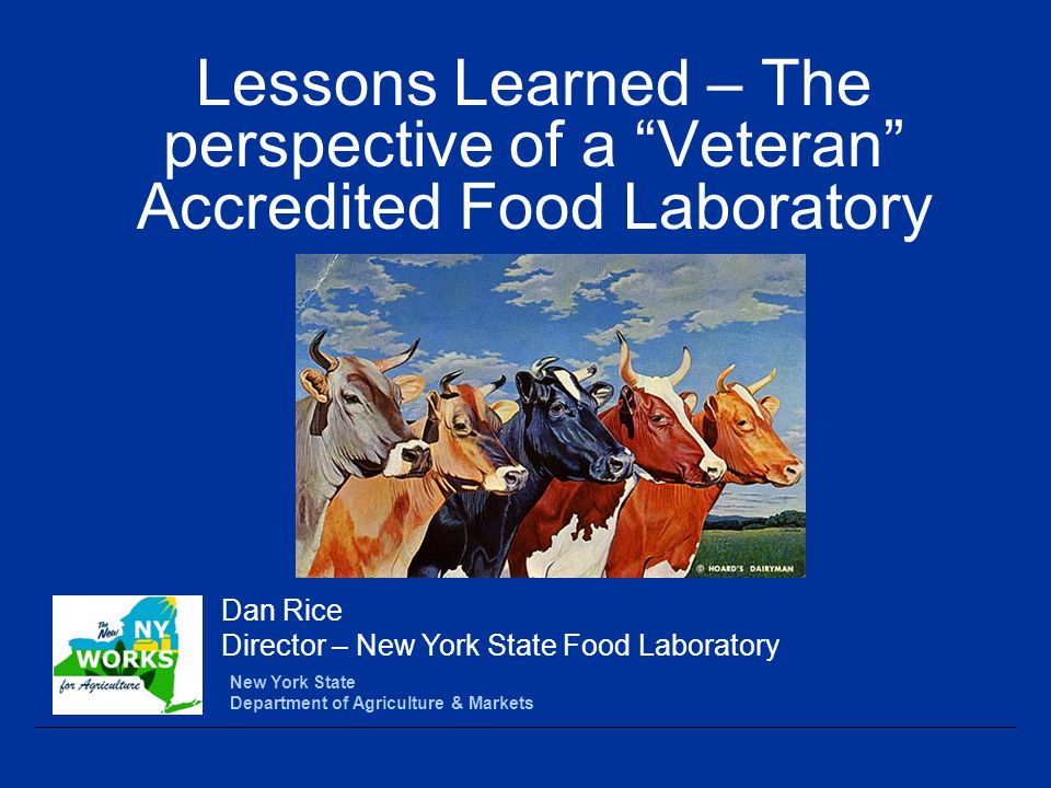 Lessons Learned – The perspective of a Veteran Accredited Food Laboratory New York State Department of Agriculture & Markets Dan Rice Director – New York State Food Laboratory