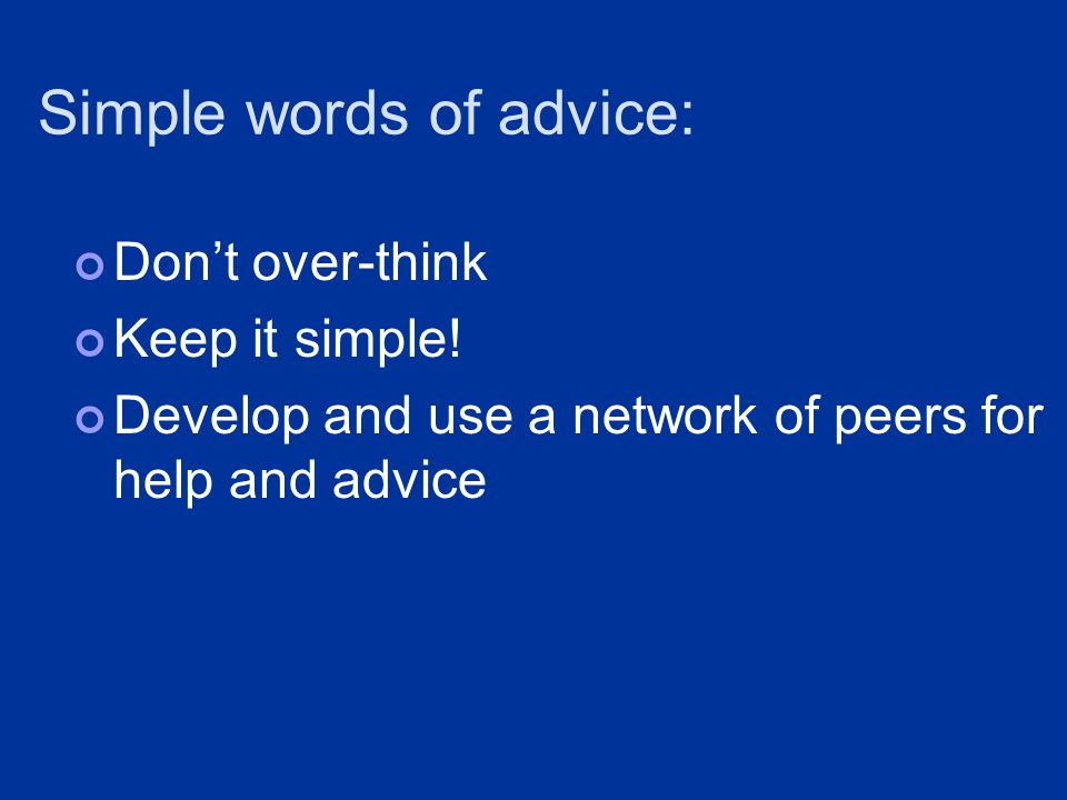 Simple words of advice: Don't over-think Keep it simple.