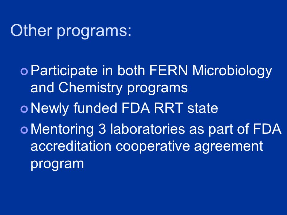 Other programs: Participate in both FERN Microbiology and Chemistry programs Newly funded FDA RRT state Mentoring 3 laboratories as part of FDA accreditation cooperative agreement program