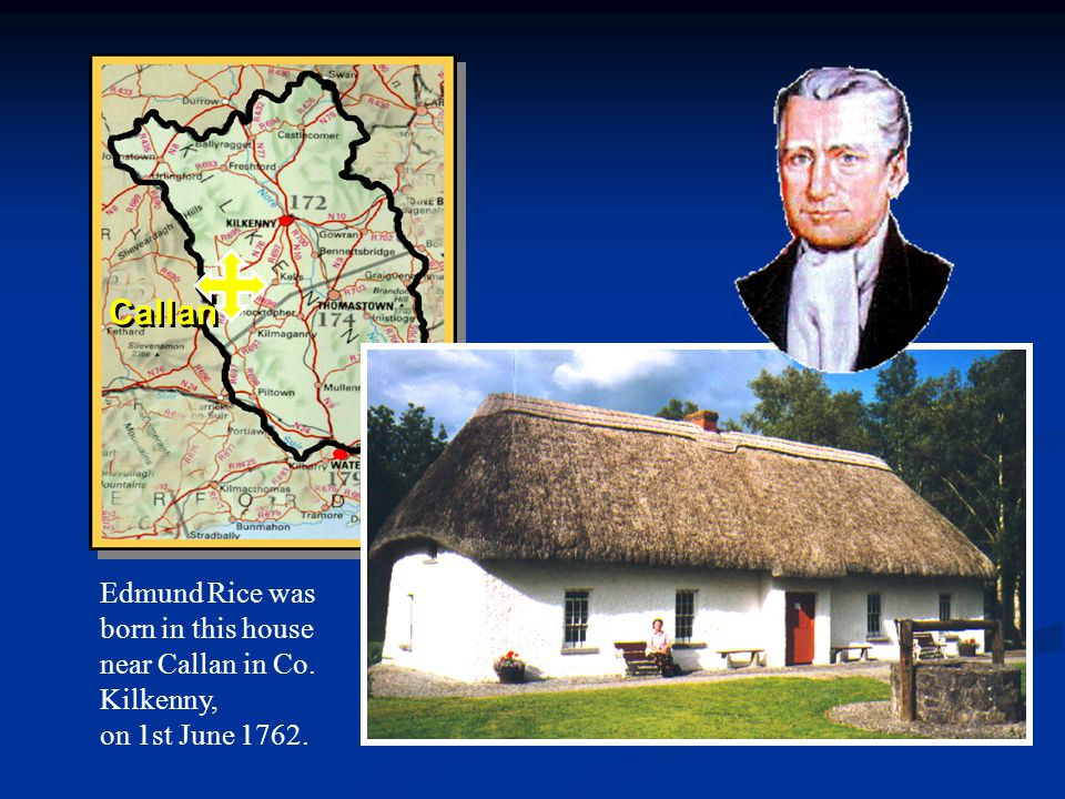 Callan Callan Edmund Rice was born in this house near Callan in Co. Kilkenny, on 1st June 1762.