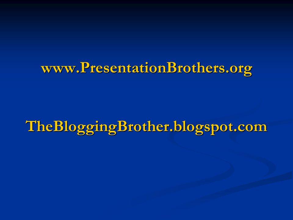 www.PresentationBrothers.org TheBloggingBrother.blogspot.com