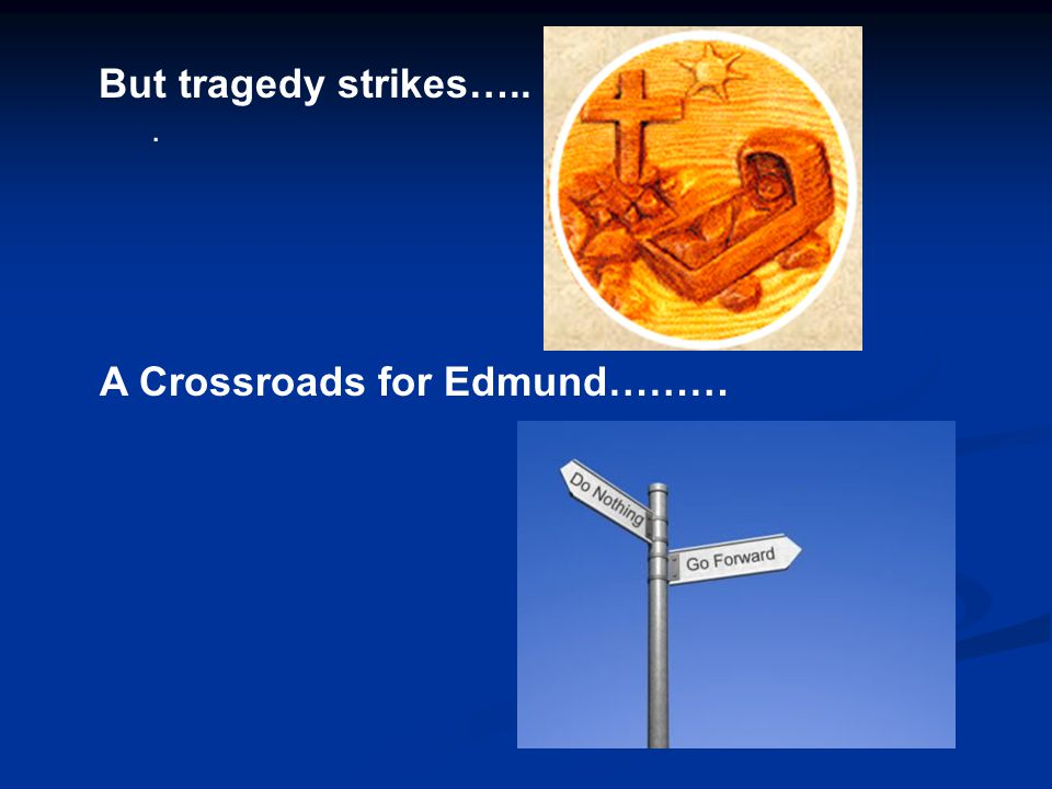 But tragedy strikes…... A Crossroads for Edmund………