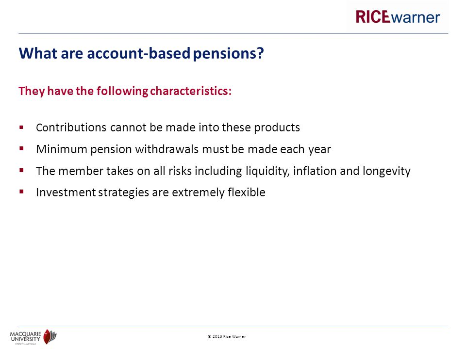 © 2013 Rice Warner  Annuities are a financial product issued by a life company  They provide a guaranteed series of payments over a contractual period – which could be for life What are annuities?