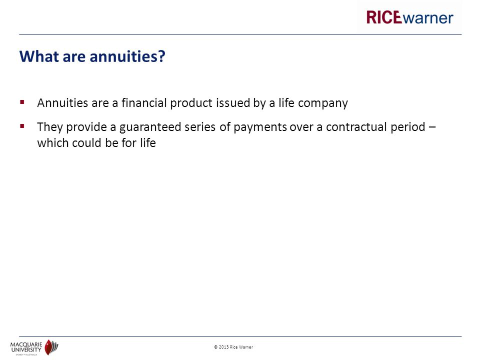 © 2013 Rice Warner  Annuities are a financial product issued by a life company  They provide a guaranteed series of payments over a contractual period – which could be for life What are annuities