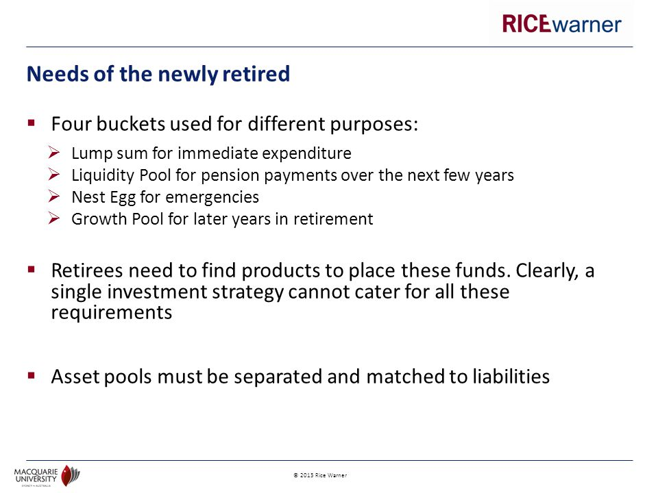 © 2013 Rice Warner  Four buckets used for different purposes:  Lump sum for immediate expenditure  Liquidity Pool for pension payments over the next few years  Nest Egg for emergencies  Growth Pool for later years in retirement  Retirees need to find products to place these funds.