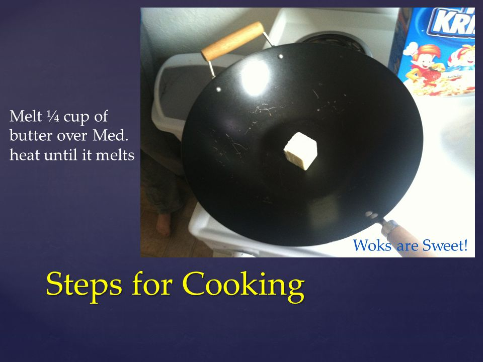 Steps for Cooking Melt ¼ cup of butter over Med. heat until it melts Woks are Sweet!!