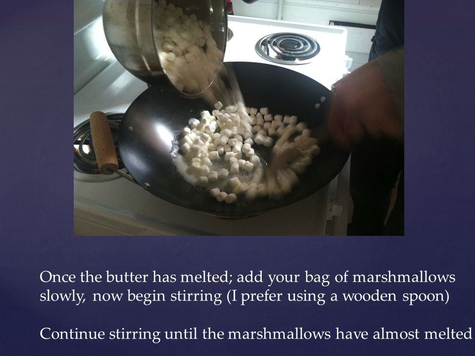 Once the butter has melted; add your bag of marshmallows slowly, now begin stirring (I prefer using a wooden spoon) Continue stirring until the marshmallows have almost melted