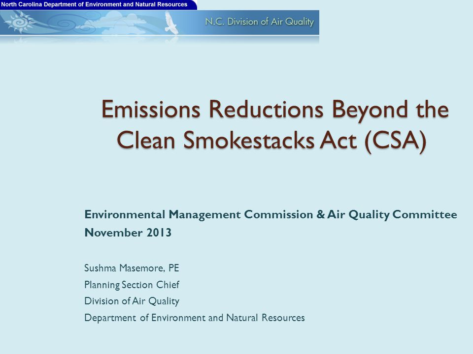 Emissions Reductions Beyond the Clean Smokestacks Act (CSA) Emissions Reductions Beyond the Clean Smokestacks Act (CSA) Environmental Management Commission & Air Quality Committee November 2013 Sushma Masemore, PE Planning Section Chief Division of Air Quality Department of Environment and Natural Resources