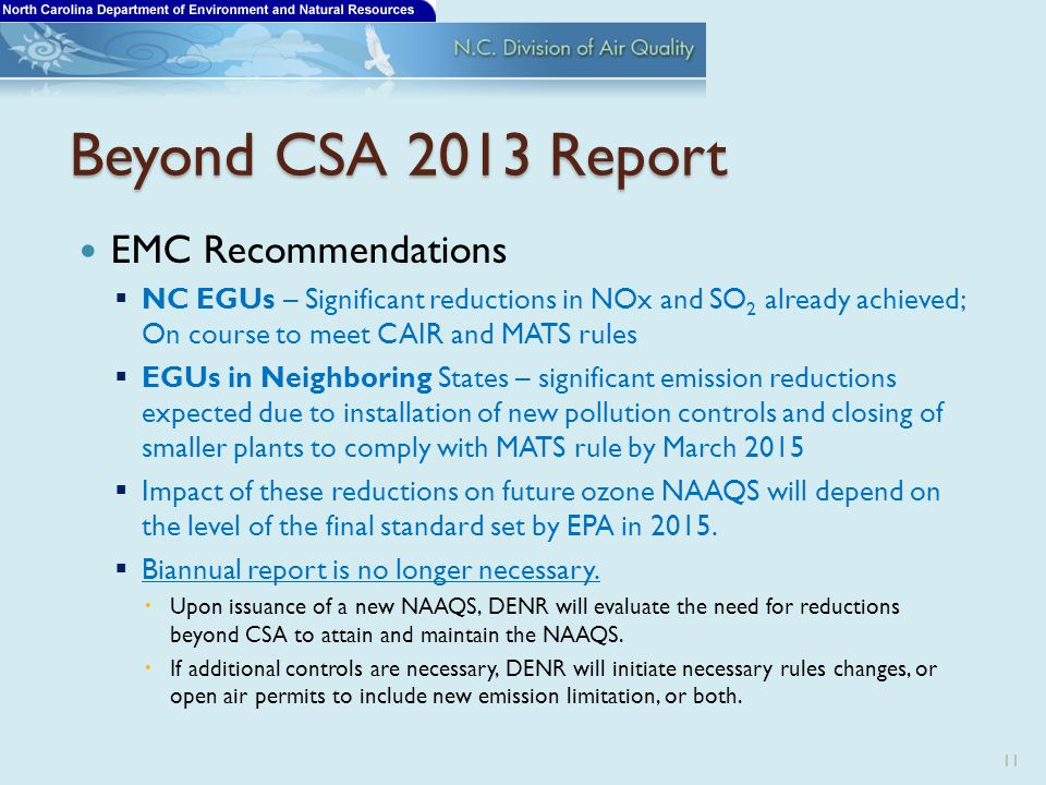 Beyond CSA 2013 Report EMC Recommendations  NC EGUs – Significant reductions in NOx and SO 2 already achieved; On course to meet CAIR and MATS rules  EGUs in Neighboring States – significant emission reductions expected due to installation of new pollution controls and closing of smaller plants to comply with MATS rule by March 2015  Impact of these reductions on future ozone NAAQS will depend on the level of the final standard set by EPA in 2015.