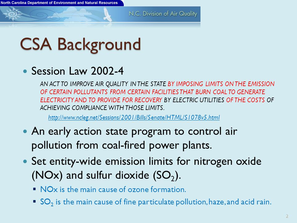 CSA Background Session Law 2002-4 AN ACT TO IMPROVE AIR QUALITY IN THE STATE BY IMPOSING LIMITS ON THE EMISSION OF CERTAIN POLLUTANTS FROM CERTAIN FACILITIES THAT BURN COAL TO GENERATE ELECTRICITY AND TO PROVIDE FOR RECOVERY BY ELECTRIC UTILITIES OF THE COSTS OF ACHIEVING COMPLIANCE WITH THOSE LIMITS.