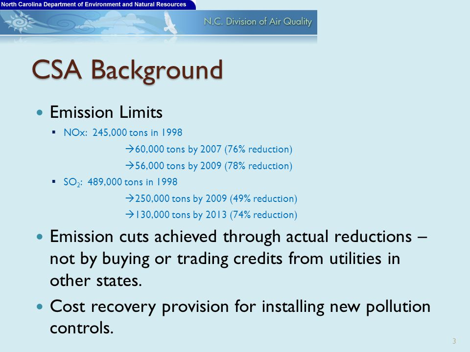 CSA Background Emission Limits  NOx: 245,000 tons in 1998  60,000 tons by 2007 (76% reduction)  56,000 tons by 2009 (78% reduction)  SO 2 : 489,000 tons in 1998  250,000 tons by 2009 (49% reduction)  130,000 tons by 2013 (74% reduction) Emission cuts achieved through actual reductions – not by buying or trading credits from utilities in other states.