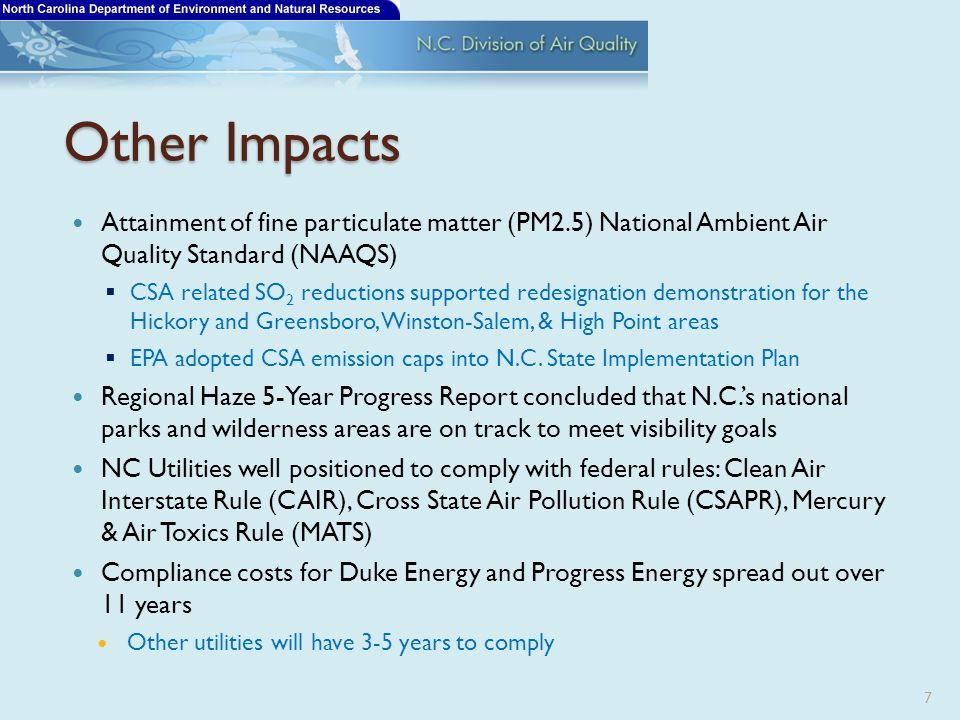Other Impacts Attainment of fine particulate matter (PM2.5) National Ambient Air Quality Standard (NAAQS)  CSA related SO 2 reductions supported redesignation demonstration for the Hickory and Greensboro, Winston-Salem, & High Point areas  EPA adopted CSA emission caps into N.C.