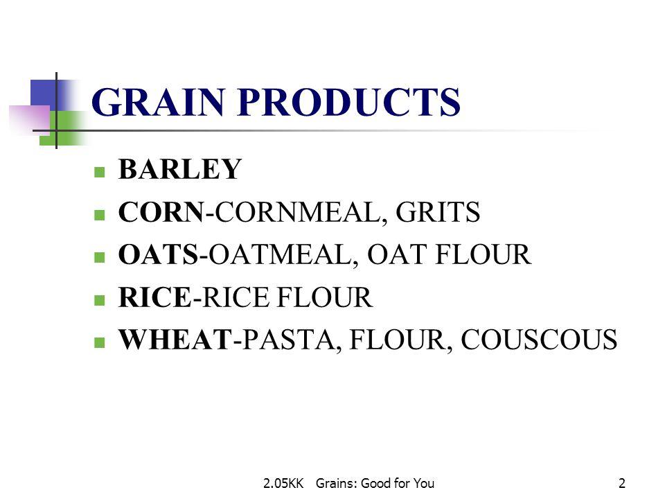 2.05KK Grains: Good for You2 GRAIN PRODUCTS BARLEY CORN-CORNMEAL, GRITS OATS-OATMEAL, OAT FLOUR RICE-RICE FLOUR WHEAT-PASTA, FLOUR, COUSCOUS