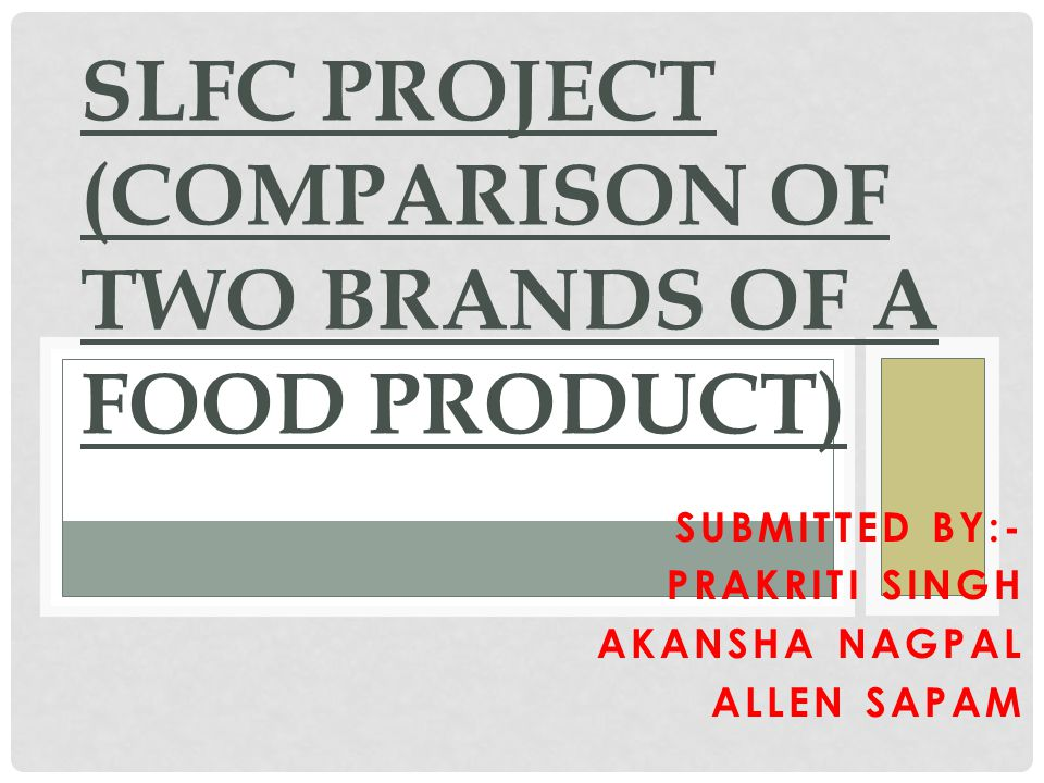 SUBMITTED BY:- PRAKRITI SINGH AKANSHA NAGPAL ALLEN SAPAM SLFC PROJECT (COMPARISON OF TWO BRANDS OF A FOOD PRODUCT)