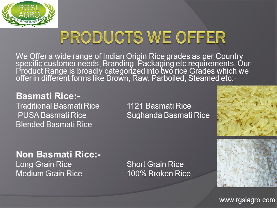 We offer Basmati Rice grades in customer required Packaging (like 1 Kg pouch, 1 Kg Jar, 2 Kg pouch, 2 Kg Jar, 5 Kg Bag, 10 Kg Bag, 40 Kg Bag, 50 Kg Bag etc), Quality (SGS) standards, Branding.