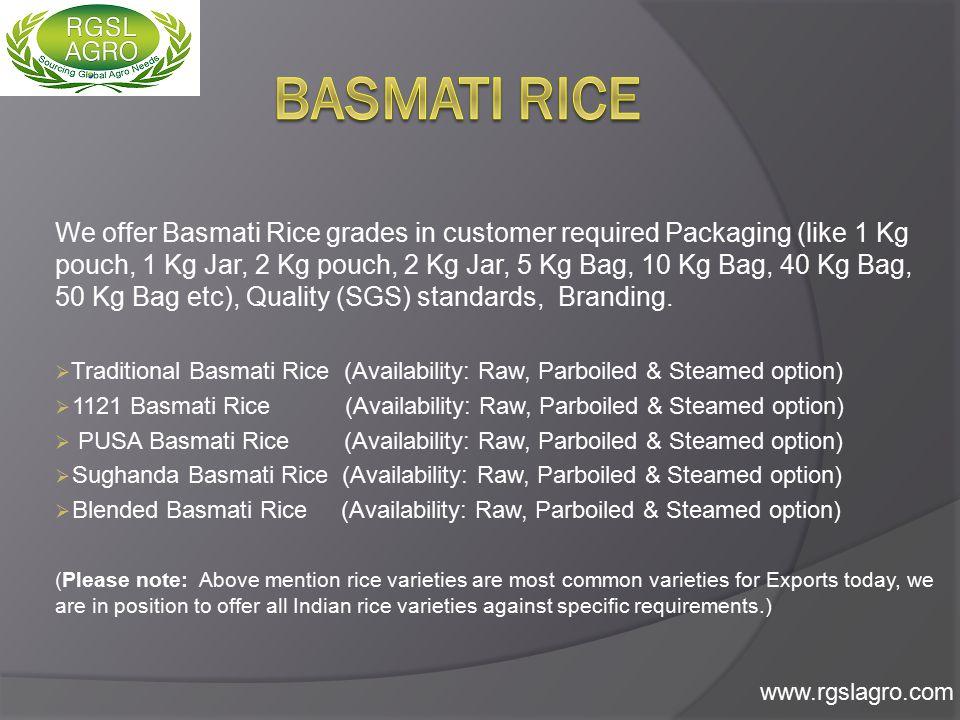 We offer Indian Non-Basmati Rice grades in customer required Packaging (like 25 Kg, 40 Kg, 50 Kg, 100 Kg PP or Jute Bags), Quality (SGS) standards, Branding.