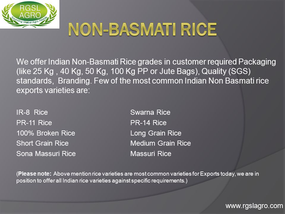 We offer Indian Non-Basmati Rice grades in customer required Packaging (like 25 Kg, 40 Kg, 50 Kg, 100 Kg PP or Jute Bags), Quality (SGS) standards, Branding.