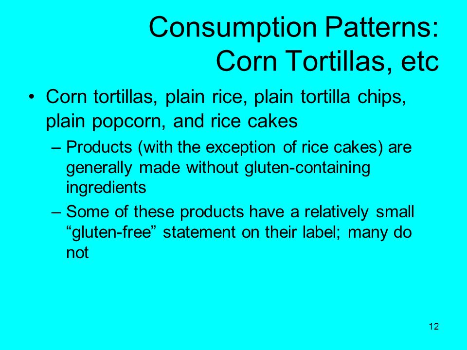 12 Consumption Patterns: Corn Tortillas, etc Corn tortillas, plain rice, plain tortilla chips, plain popcorn, and rice cakes –Products (with the exception of rice cakes) are generally made without gluten-containing ingredients –Some of these products have a relatively small gluten-free statement on their label; many do not