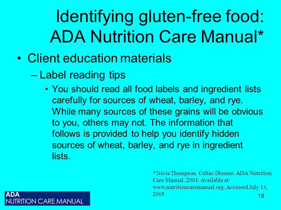 18 Identifying gluten-free food: ADA Nutrition Care Manual* Client education materials –Label reading tips You should read all food labels and ingredient lists carefully for sources of wheat, barley, and rye.