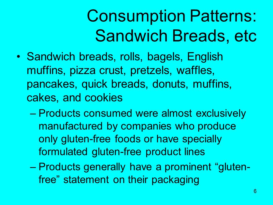 6 Consumption Patterns: Sandwich Breads, etc Sandwich breads, rolls, bagels, English muffins, pizza crust, pretzels, waffles, pancakes, quick breads, donuts, muffins, cakes, and cookies –Products consumed were almost exclusively manufactured by companies who produce only gluten-free foods or have specially formulated gluten-free product lines –Products generally have a prominent gluten- free statement on their packaging