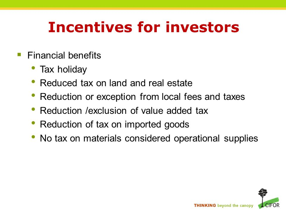 THINKING beyond the canopy Incentives for investors  Financial benefits Tax holiday Reduced tax on land and real estate Reduction or exception from local fees and taxes Reduction /exclusion of value added tax Reduction of tax on imported goods No tax on materials considered operational supplies