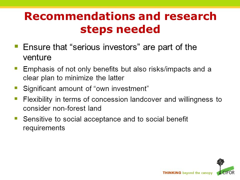 THINKING beyond the canopy Recommendations and research steps needed  Ensure that serious investors are part of the venture  Emphasis of not only benefits but also risks/impacts and a clear plan to minimize the latter  Significant amount of own investment  Flexibility in terms of concession landcover and willingness to consider non-forest land  Sensitive to social acceptance and to social benefit requirements