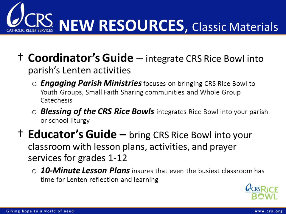 NEW RESOURCES, Classic Materials †Coordinator's Guide – integrate CRS Rice Bowl into parish's Lenten activities o Engaging Parish Ministries focuses on bringing CRS Rice Bowl to Youth Groups, Small Faith Sharing communities and Whole Group Catechesis o Blessing of the CRS Rice Bowls integrates Rice Bowl into your parish or school liturgy †Educator's Guide – bring CRS Rice Bowl into your classroom with lesson plans, activities, and prayer services for grades 1-12 o 10-Minute Lesson Plans insures that even the busiest classroom has time for Lenten reflection and learning