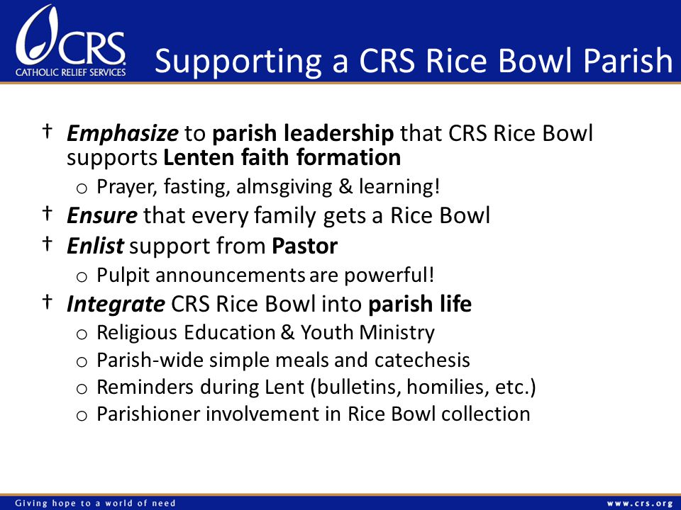 Supporting a CRS Rice Bowl Parish †Emphasize to parish leadership that CRS Rice Bowl supports Lenten faith formation o Prayer, fasting, almsgiving & learning.
