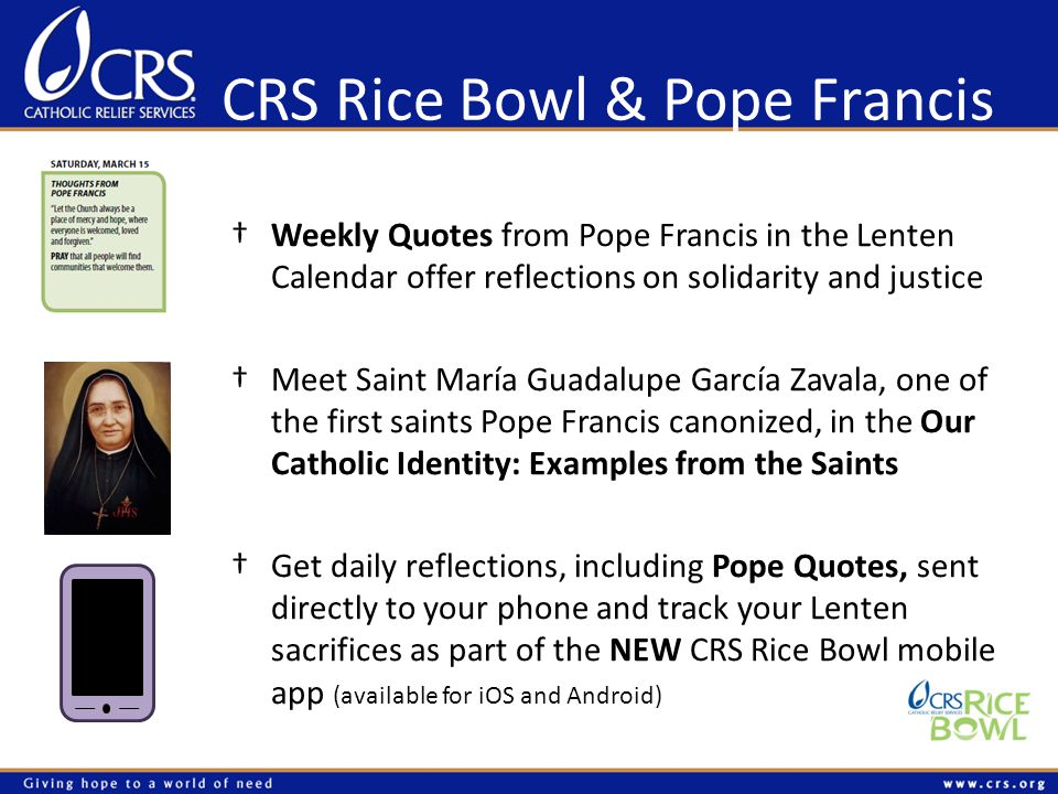 CRS Rice Bowl & Pope Francis †Weekly Quotes from Pope Francis in the Lenten Calendar offer reflections on solidarity and justice †Meet Saint María Guadalupe García Zavala, one of the first saints Pope Francis canonized, in the Our Catholic Identity: Examples from the Saints †Get daily reflections, including Pope Quotes, sent directly to your phone and track your Lenten sacrifices as part of the NEW CRS Rice Bowl mobile app (available for iOS and Android)
