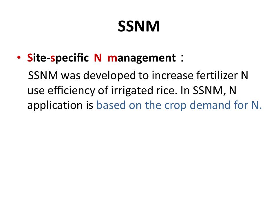SSNM Site-specific N management : SSNM was developed to increase fertilizer N use efficiency of irrigated rice. In SSNM, N application is based on the cr