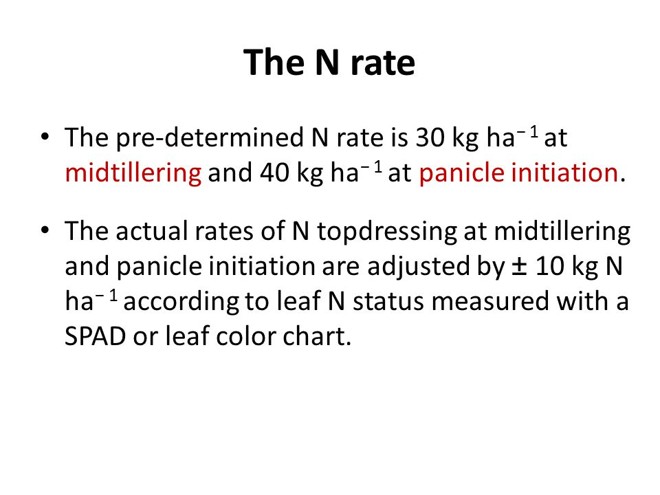 The N rate The pre-determined N rate is 30 kg ha − 1 at midtillering and 40 kg ha − 1 at panicle initiation. The actual rates of N topdressing at midt