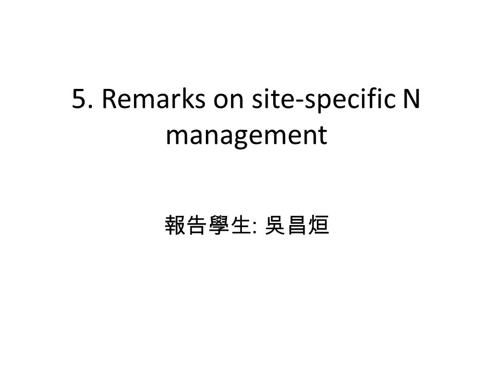 5. Remarks on site-specific N management 報告學生 : 吳昌烜