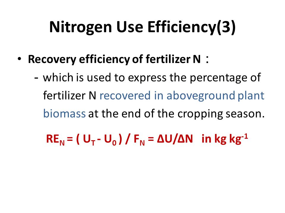 Nitrogen Use Efficiency(3) Recovery efficiency of fertilizer N : - which is used to express the percentage of fertilizer N recovered in aboveground plant biomass at the end of the cropping season.