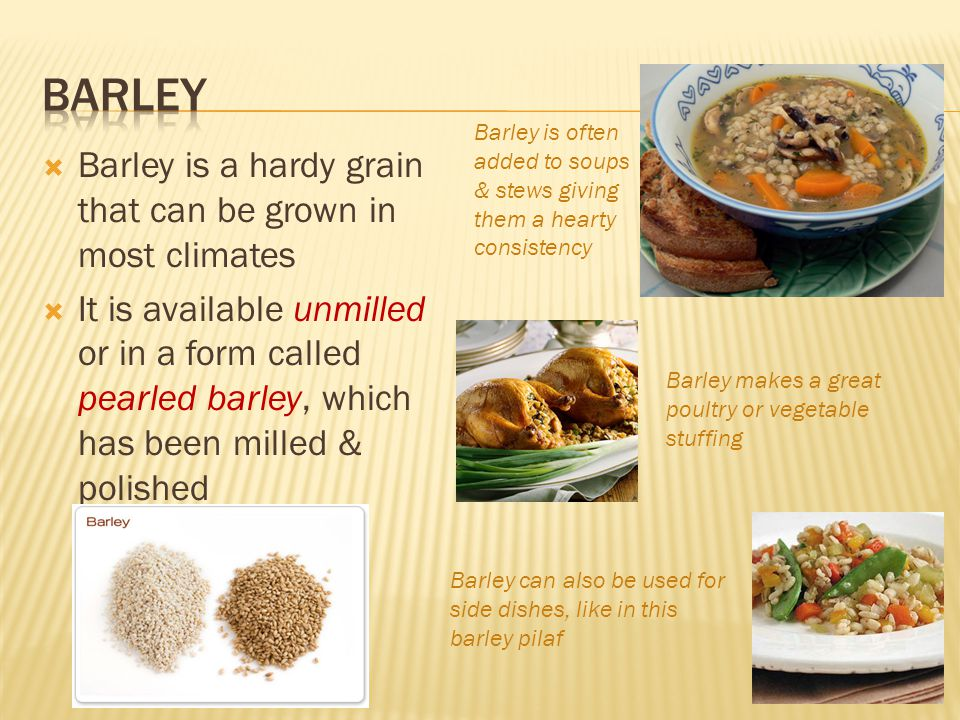  Barley is a hardy grain that can be grown in most climates  It is available unmilled or in a form called pearled barley, which has been milled & polished Barley is often added to soups & stews giving them a hearty consistency Barley makes a great poultry or vegetable stuffing Barley can also be used for side dishes, like in this barley pilaf