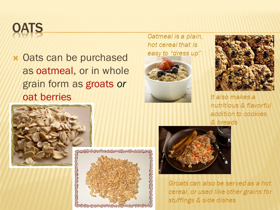  Oats can be purchased as oatmeal, or in whole grain form as groats or oat berries Oatmeal is a plain, hot cereal that is easy to dress up It also makes a nutritious & flavorful addition to cookies & breads Groats can also be served as a hot cereal, or used like other grains for stuffings & side dishes
