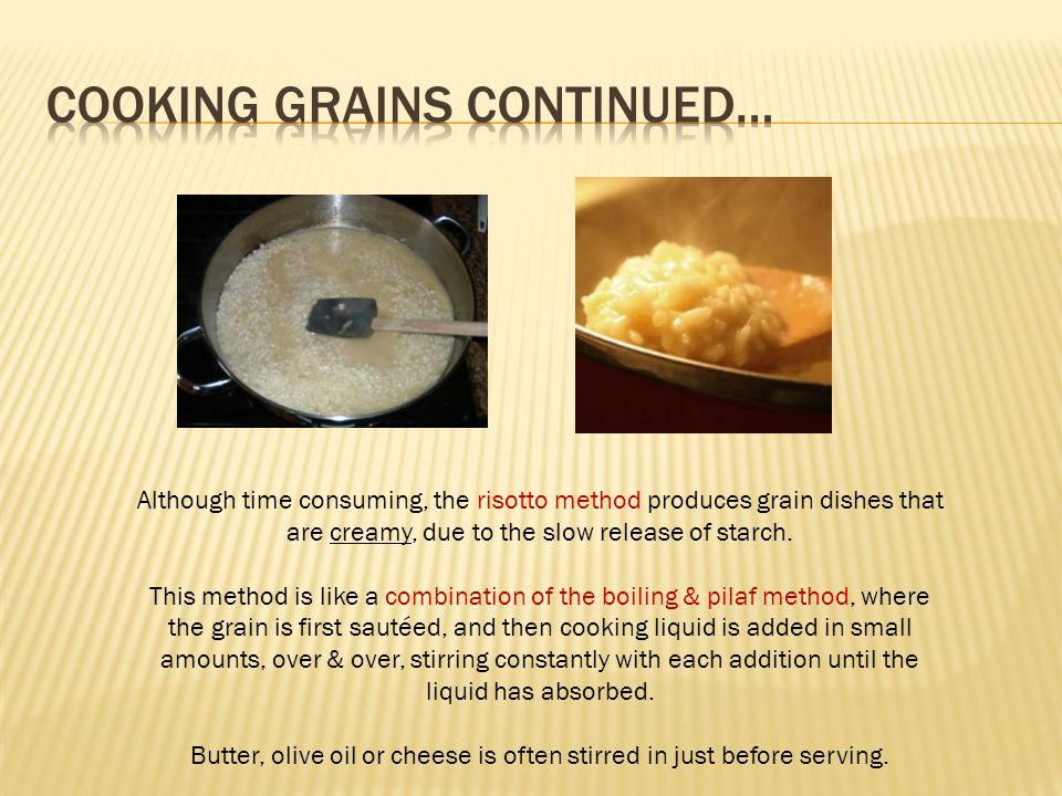Although time consuming, the risotto method produces grain dishes that are creamy, due to the slow release of starch.