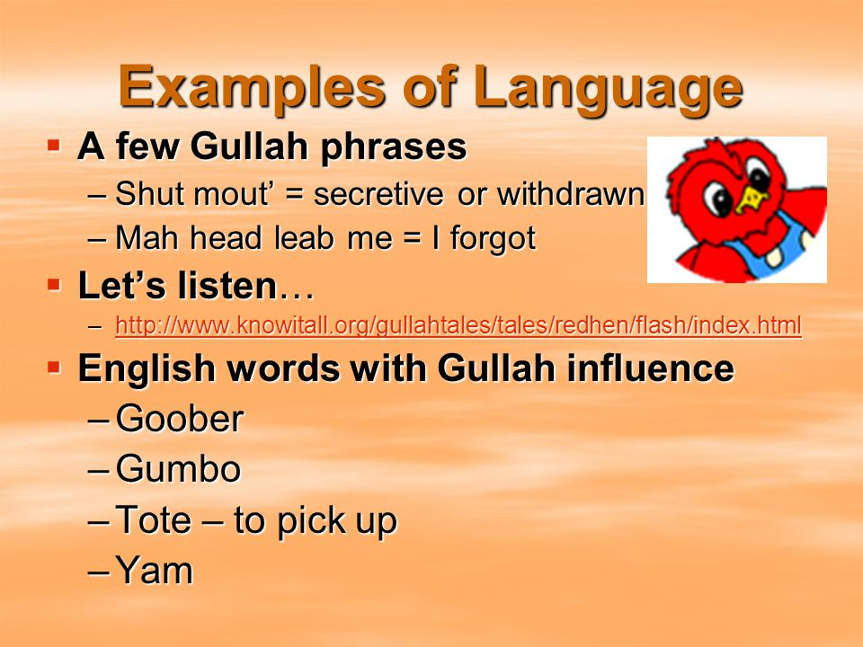 Examples of Language  A few Gullah phrases –Shut mout' = secretive or withdrawn –Mah head leab me = I forgot  Let's listen… –http://www.knowitall.or