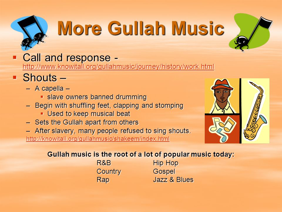 More Gullah Music  Call and response - http://www.knowitall.org/gullahmusic/journey/history/work.html http://www.knowitall.org/gullahmusic/journey/hi