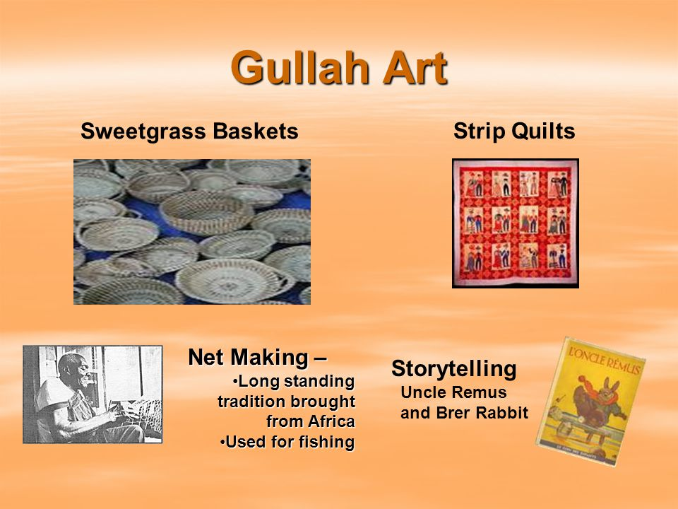 Gullah Art Strip Quilts Storytelling Uncle Remus and Brer Rabbit Net Making – Long standing tradition brought from AfricaLong standing tradition brought from Africa Used for fishingUsed for fishing Sweetgrass Baskets
