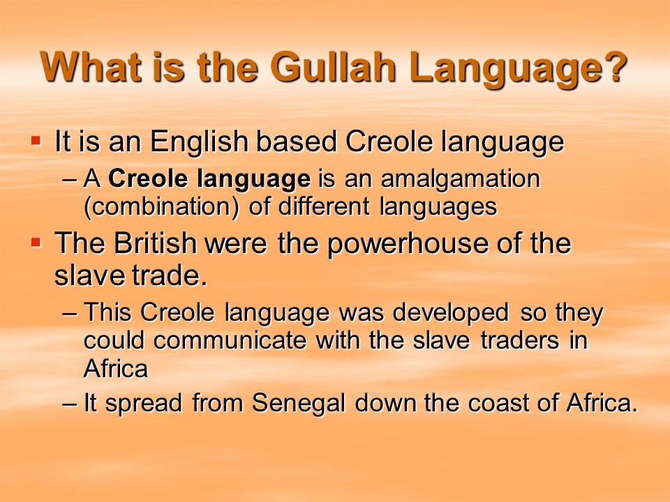 What is the Gullah Language?  It is an English based Creole language –A Creole language is an amalgamation (combination) of different languages  The